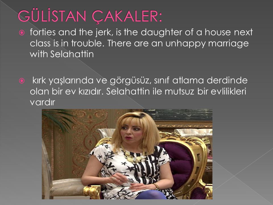 GÜLİSTAN ÇAKALER: forties and the jerk, is the daughter of a house next class is in trouble. There are an unhappy marriage with Selahattin.
