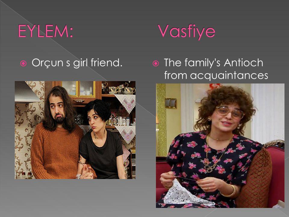 EYLEM: Vasfiye Orçun s girl friend.