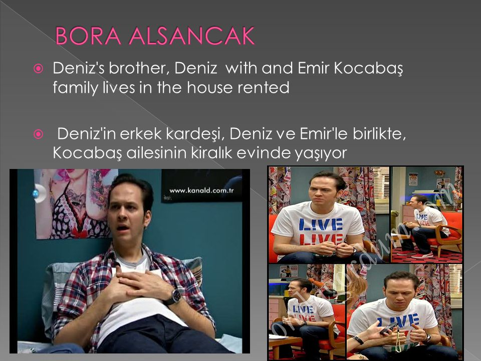 BORA ALSANCAK Deniz s brother, Deniz with and Emir Kocabaş family lives in the house rented.