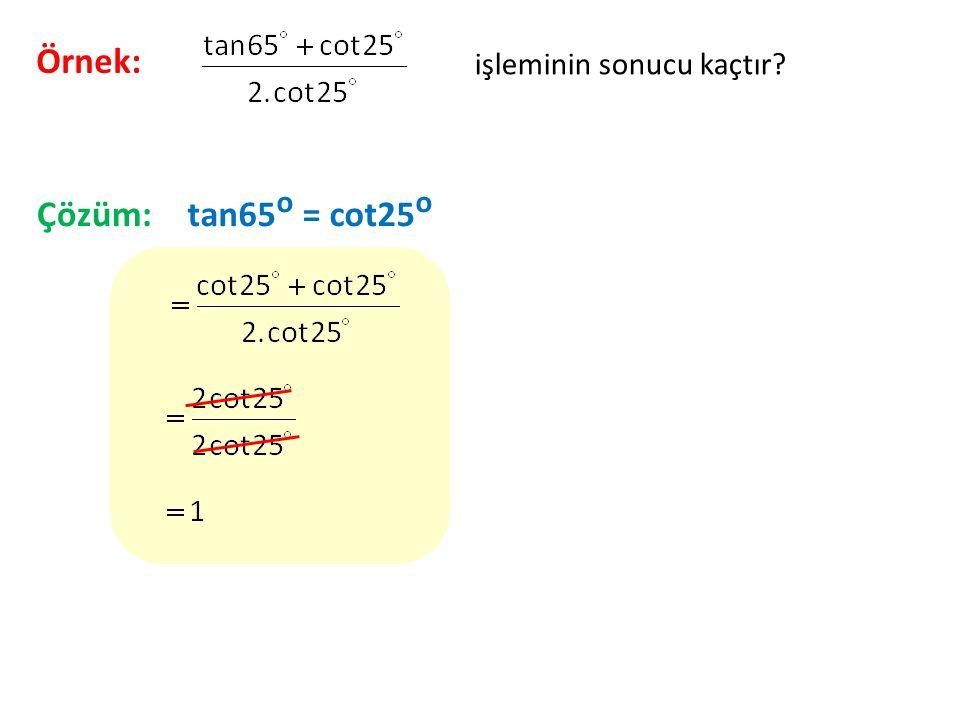 Örnek: işleminin sonucu kaçtır Çözüm: tan65o = cot25o