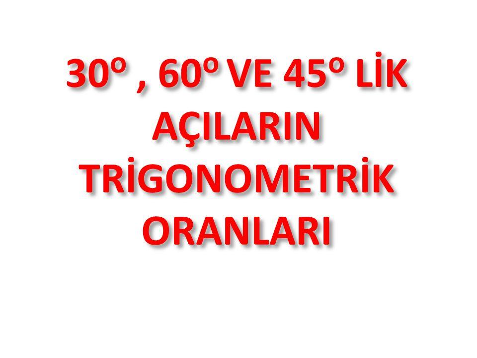 30o , 60o VE 45o LİK AÇILARIN TRİGONOMETRİK ORANLARI
