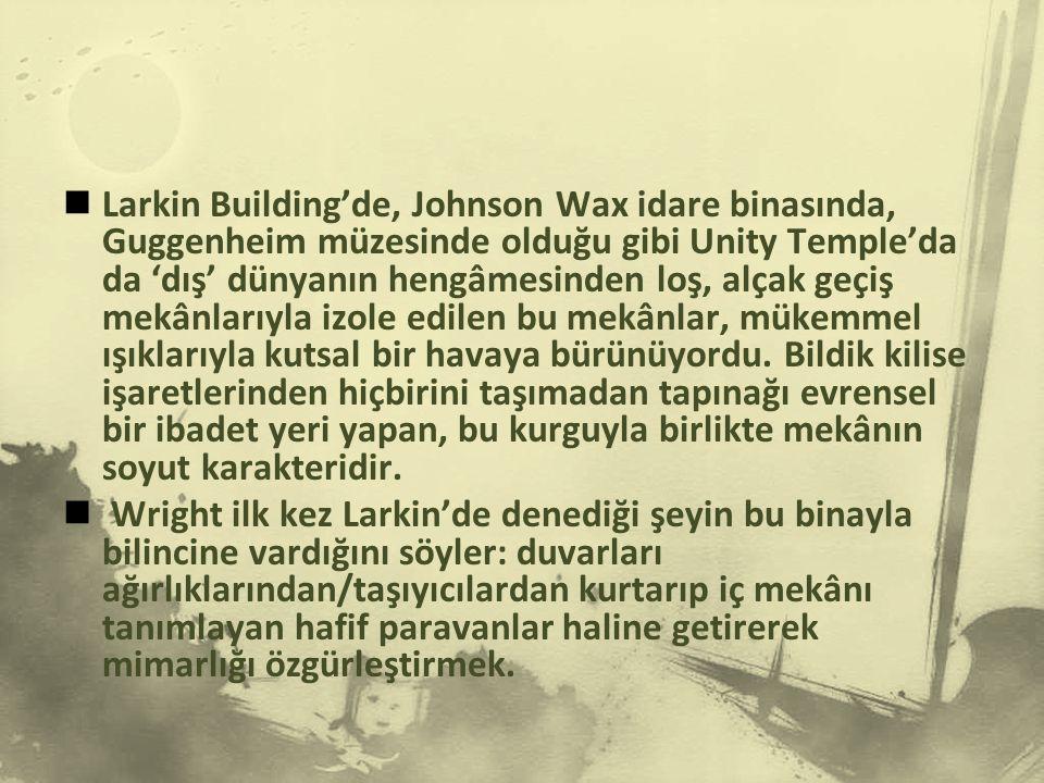 Larkin Building'de, Johnson Wax idare binasında, Guggenheim müzesinde olduğu gibi Unity Temple'da da 'dış' dünyanın hengâmesinden loş, alçak geçiş mekânlarıyla izole edilen bu mekânlar, mükemmel ışıklarıyla kutsal bir havaya bürünüyordu. Bildik kilise işaretlerinden hiçbirini taşımadan tapınağı evrensel bir ibadet yeri yapan, bu kurguyla birlikte mekânın soyut karakteridir.
