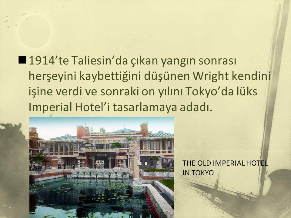 1914'te Taliesin'da çıkan yangın sonrası herşeyini kaybettiğini düşünen Wright kendini işine verdi ve sonraki on yılını Tokyo'da lüks Imperial Hotel'i tasarlamaya adadı.