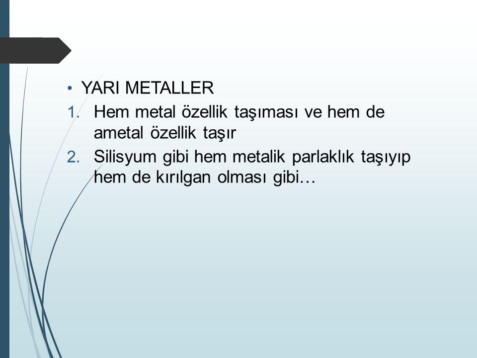 YARI METALLER Hem metal özellik taşıması ve hem de ametal özellik taşır.