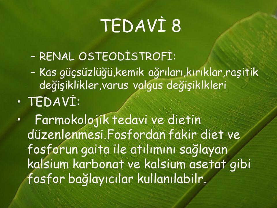 TEDAVİ 8 RENAL OSTEODİSTROFİ: Kas güçsüzlüğü,kemik ağrıları,kırıklar,raşitik değişiklikler,varus valgus değişiklkleri.