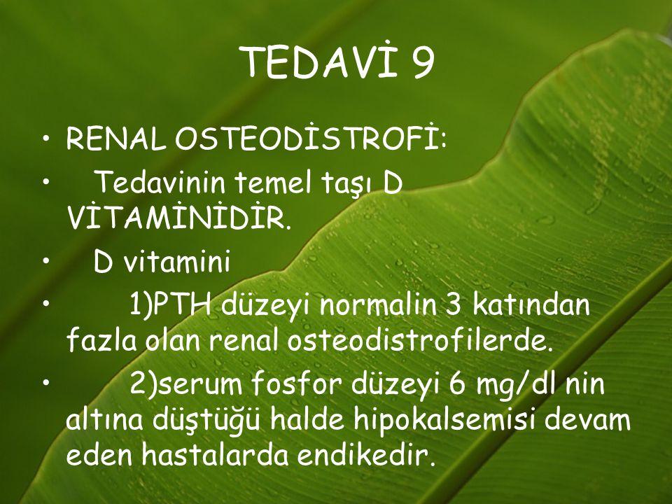 TEDAVİ 9 RENAL OSTEODİSTROFİ: Tedavinin temel taşı D VİTAMİNİDİR.