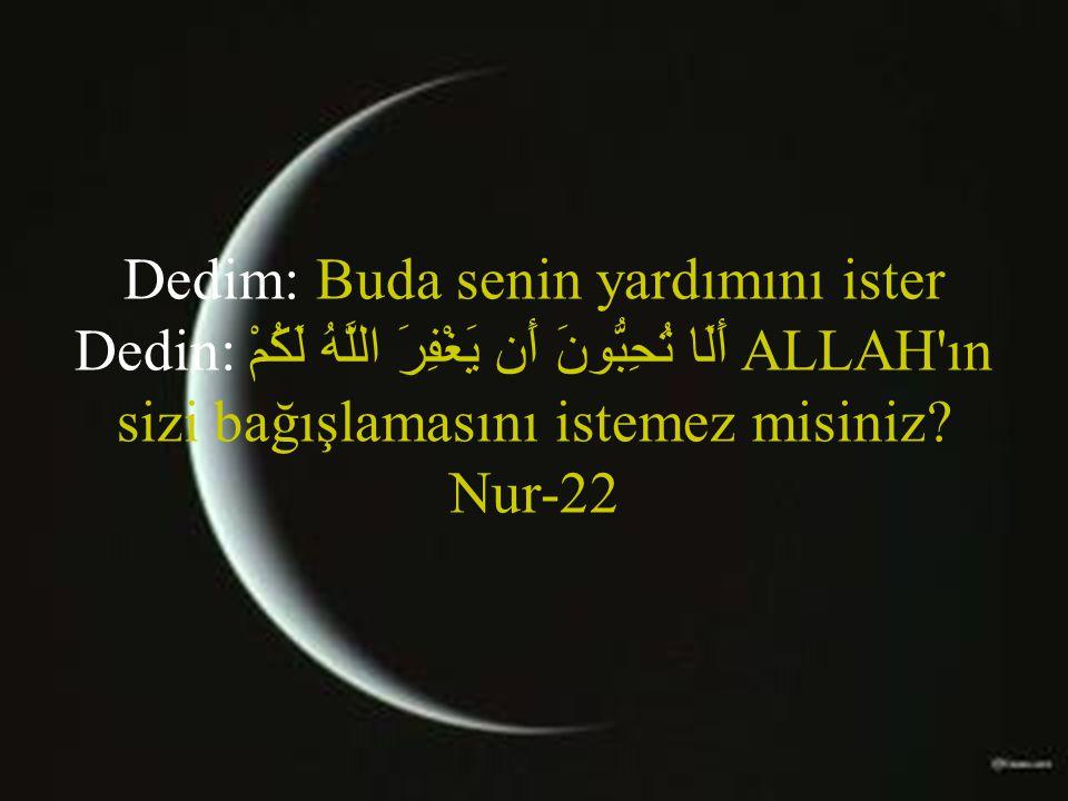Dedim: Buda senin yardımını ister Dedin: أَلَا تُحِبُّونَ أَن يَغْفِرَ اللَّهُ لَكُمْ ALLAH ın sizi bağışlamasını istemez misiniz.