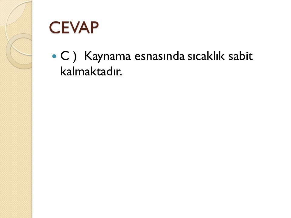 CEVAP C ) Kaynama esnasında sıcaklık sabit kalmaktadır.