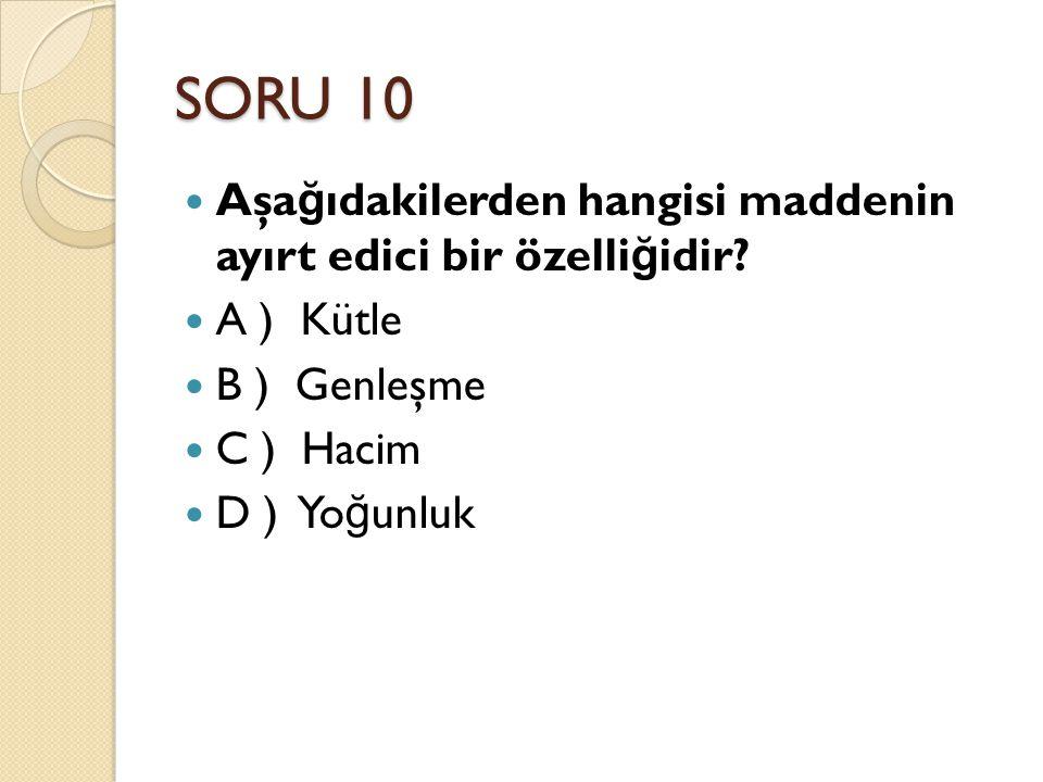 SORU 10 Aşağıdakilerden hangisi maddenin ayırt edici bir özelliğidir