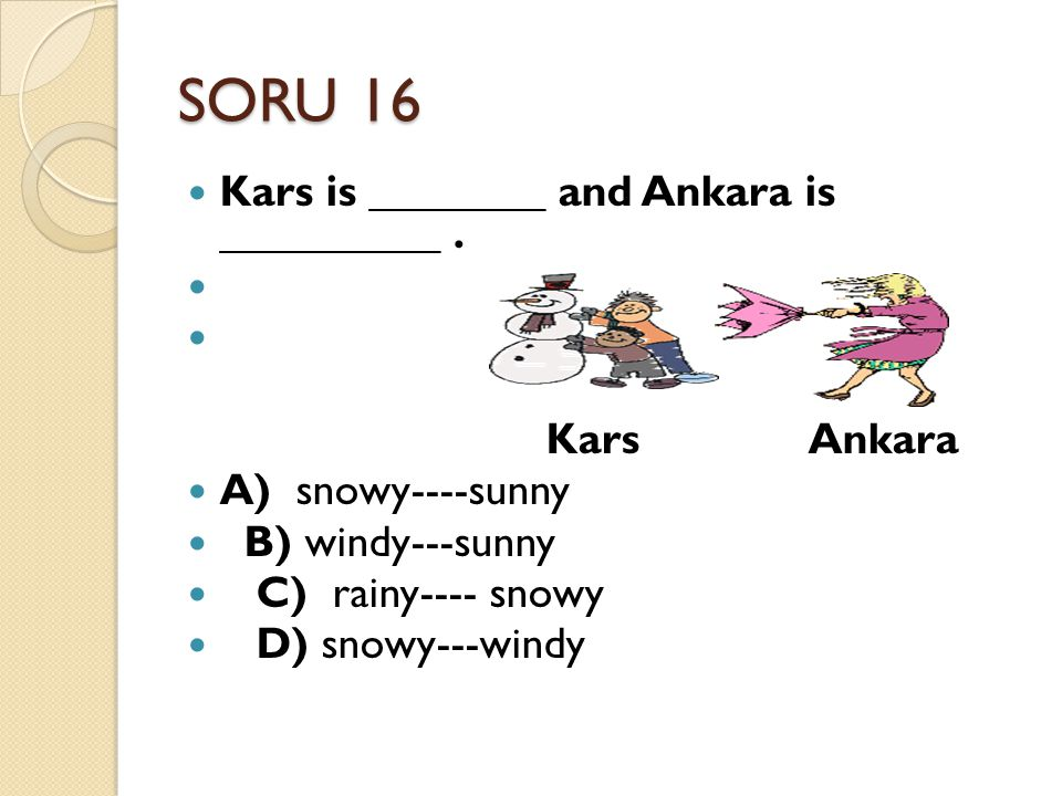 SORU 16 Kars is ________ and Ankara is __________ . Kars Ankara