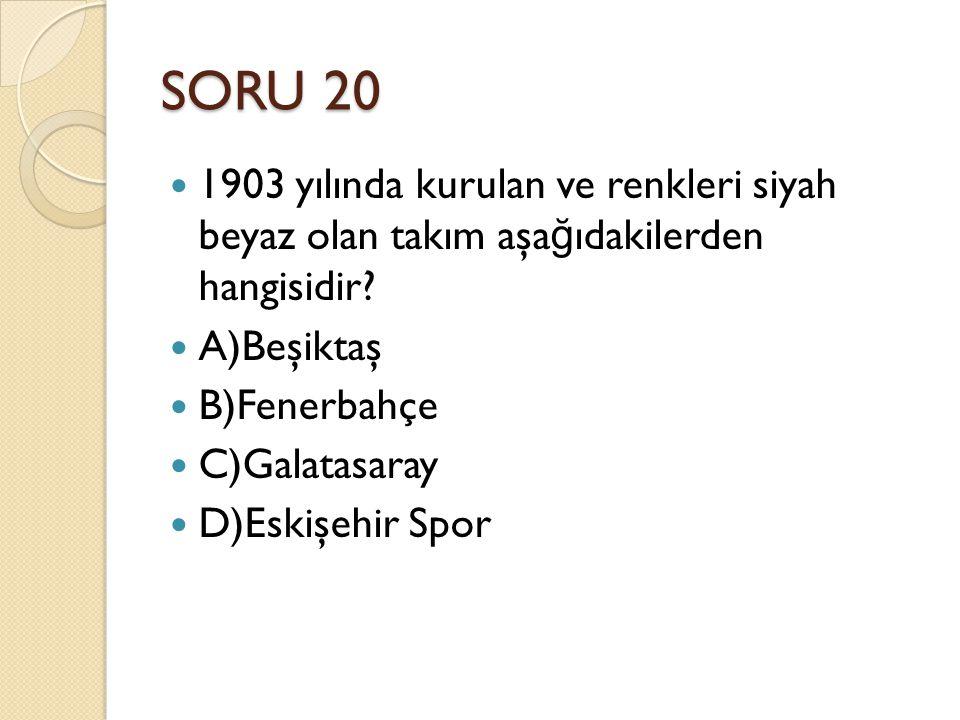 SORU 20 1903 yılında kurulan ve renkleri siyah beyaz olan takım aşağıdakilerden hangisidir A)Beşiktaş.