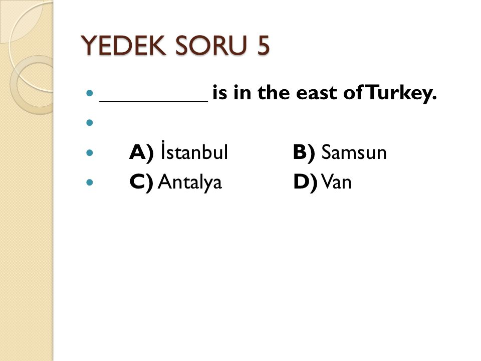 YEDEK SORU 5 __________ is in the east of Turkey.
