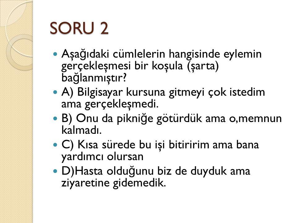 SORU 2 Aşağıdaki cümlelerin hangisinde eylemin gerçekleşmesi bir koşula (şarta) bağlanmıştır