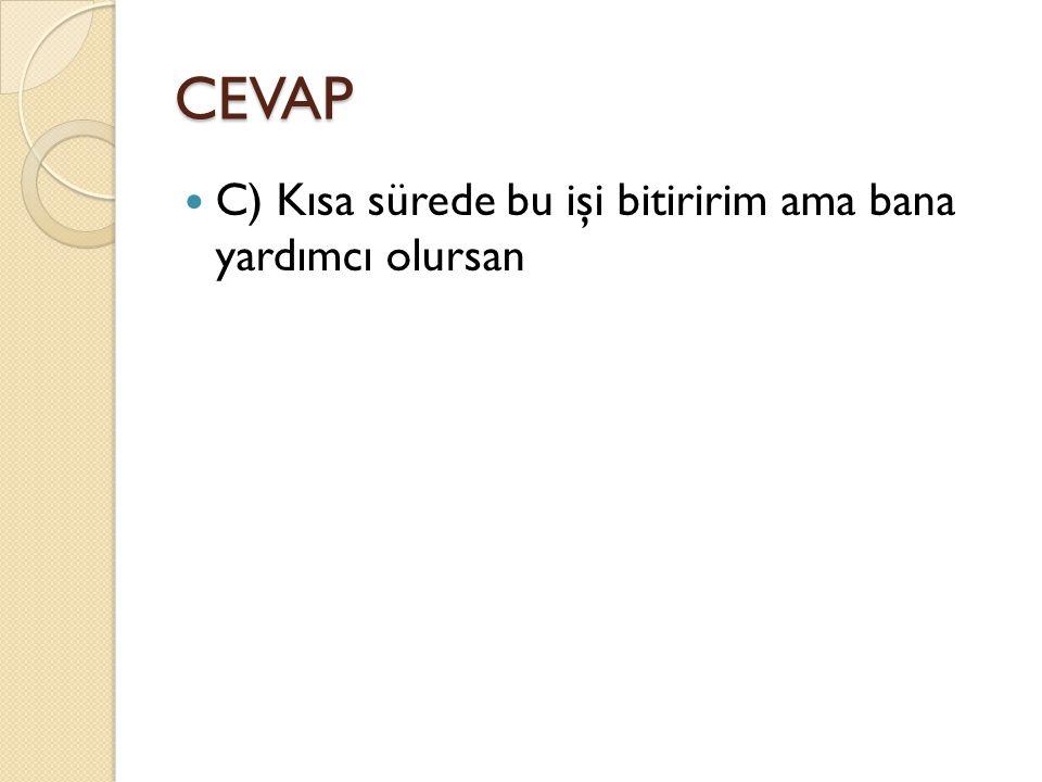 CEVAP C) Kısa sürede bu işi bitiririm ama bana yardımcı olursan