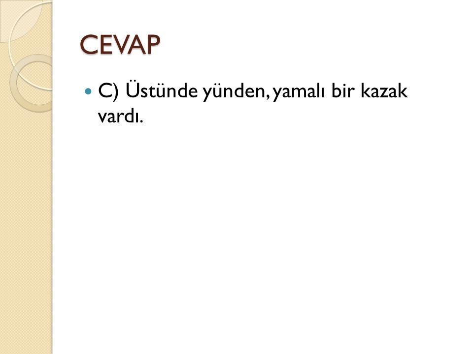 CEVAP C) Üstünde yünden, yamalı bir kazak vardı.