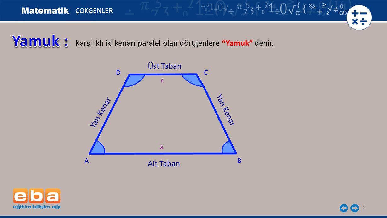 Yamuk : Karşılıklı iki kenarı paralel olan dörtgenlere Yamuk denir.