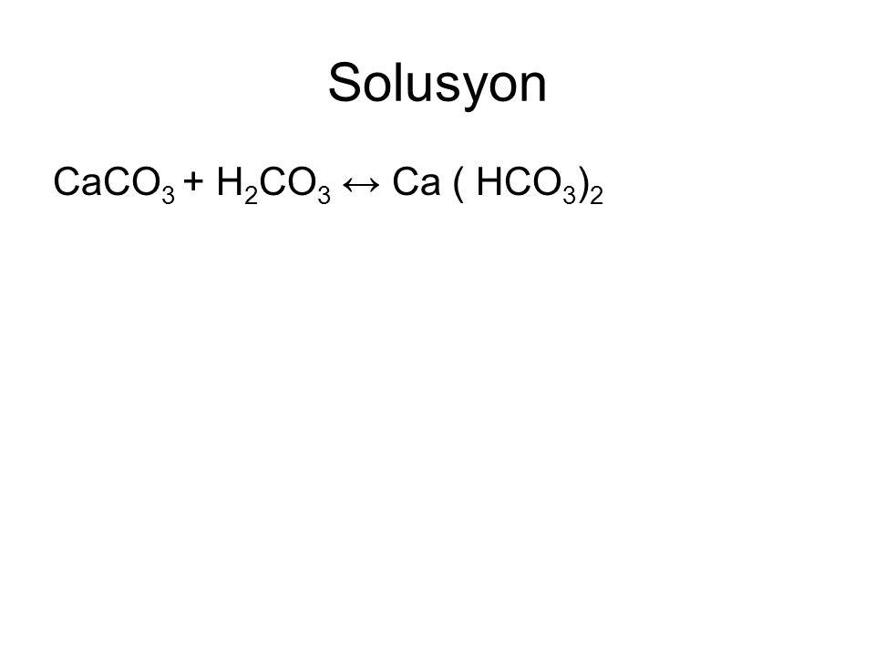Solusyon CaCO3 + H2CO3 ↔ Ca ( HCO3)2