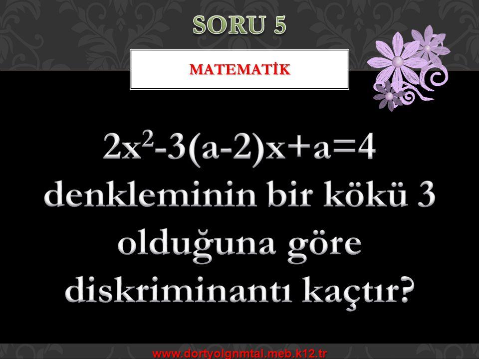 SORU 5 MATEMATİK. 2x2-3(a-2)x+a=4 denkleminin bir kökü 3 olduğuna göre diskriminantı kaçtır.