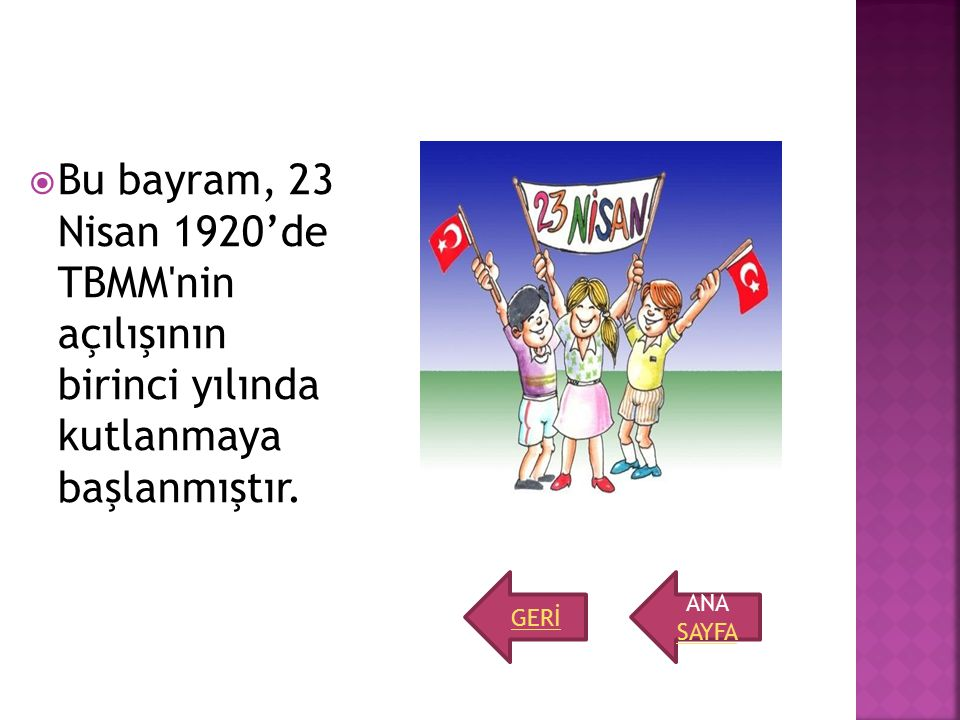 Bu bayram, 23 Nisan 1920'de TBMM nin açılışının birinci yılında kutlanmaya başlanmıştır.