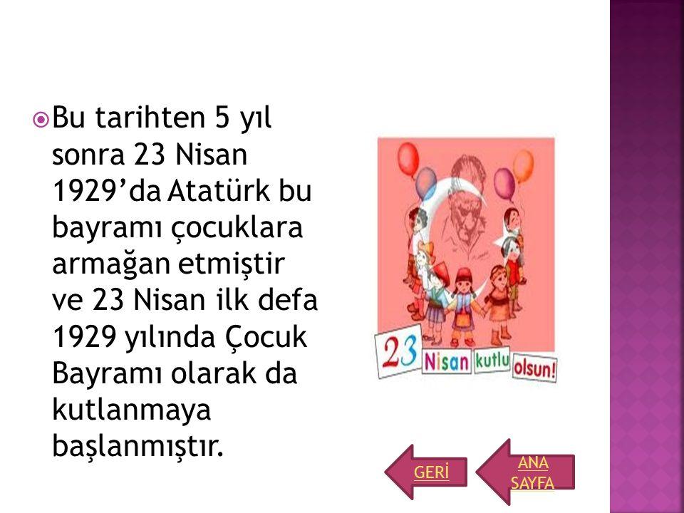 Bu tarihten 5 yıl sonra 23 Nisan 1929'da Atatürk bu bayramı çocuklara armağan etmiştir ve 23 Nisan ilk defa 1929 yılında Çocuk Bayramı olarak da kutlanmaya başlanmıştır.