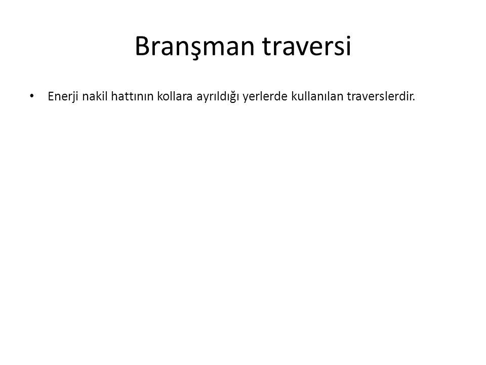 Branşman traversi Enerji nakil hattının kollara ayrıldığı yerlerde kullanılan traverslerdir.
