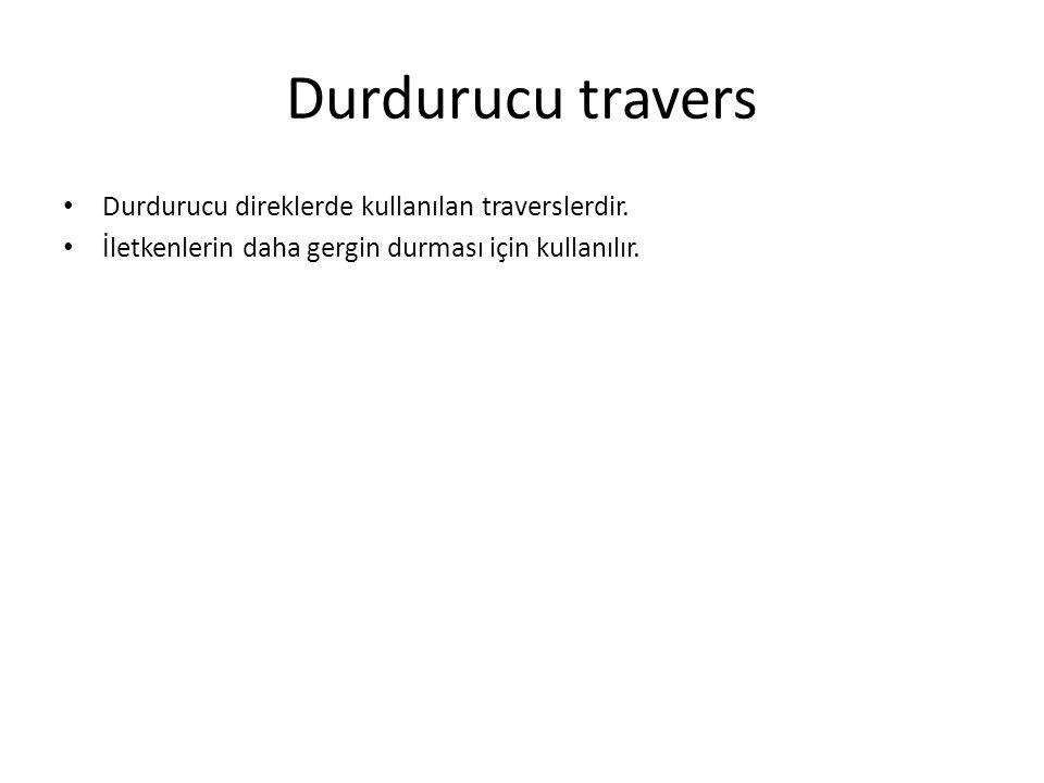 Durdurucu travers Durdurucu direklerde kullanılan traverslerdir.