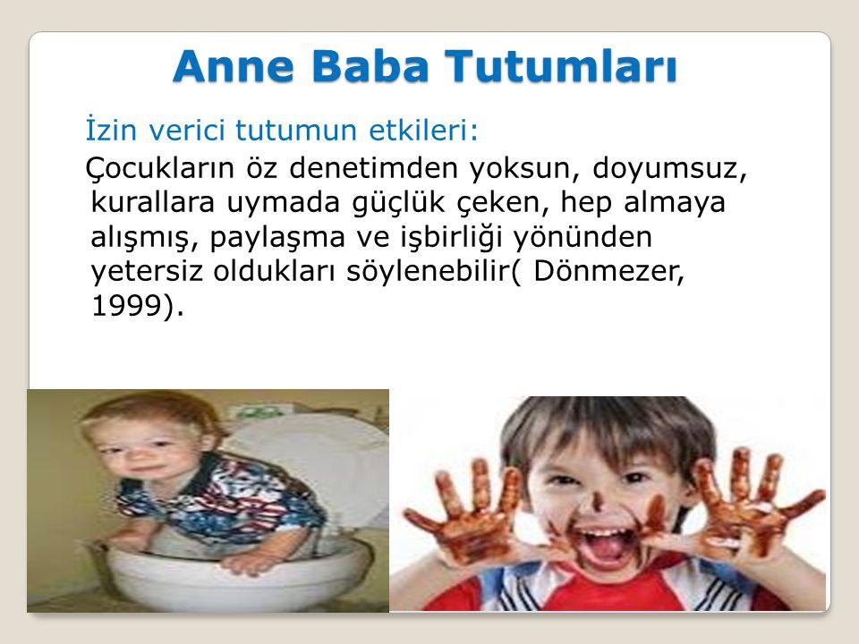 İzin verici tutumun etkileri: Çocukların öz denetimden yoksun, doyumsuz, kurallara uymada güçlük çeken, hep almaya alışmış, paylaşma ve işbirliği yönünden yetersiz oldukları söylenebilir( Dönmezer, 1999).
