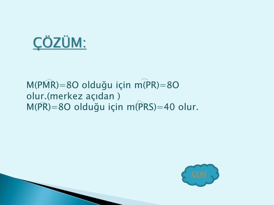 ÇÖZÜM: M(PMR)=8O olduğu için m(PR)=8O olur.(merkez açıdan )