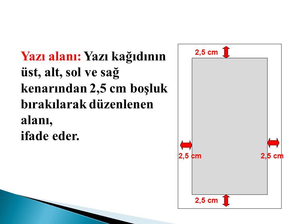 Yazı alanı: Yazı kağıdının üst, alt, sol ve sağ kenarından 2,5 cm boşluk bırakılarak düzenlenen alanı,