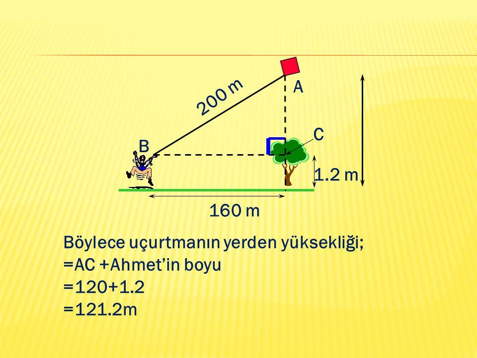 160 m 200 m 1.2 m A B C Böylece uçurtmanın yerden yüksekliği; =AC +Ahmet'in boyu =120+1.2 =121.2m