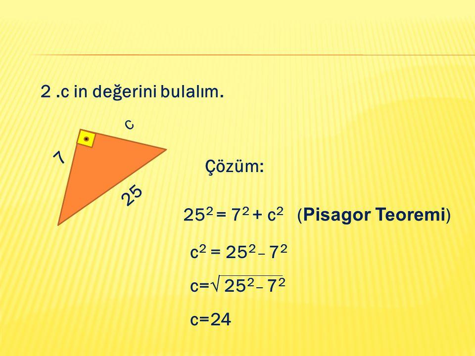 2 .c in değerini bulalım. c. 7. Çözüm: 25. 252 = 72 + c2 (Pisagor Teoremi) c2 = 252 _ 72. c=√ 252 _ 72.