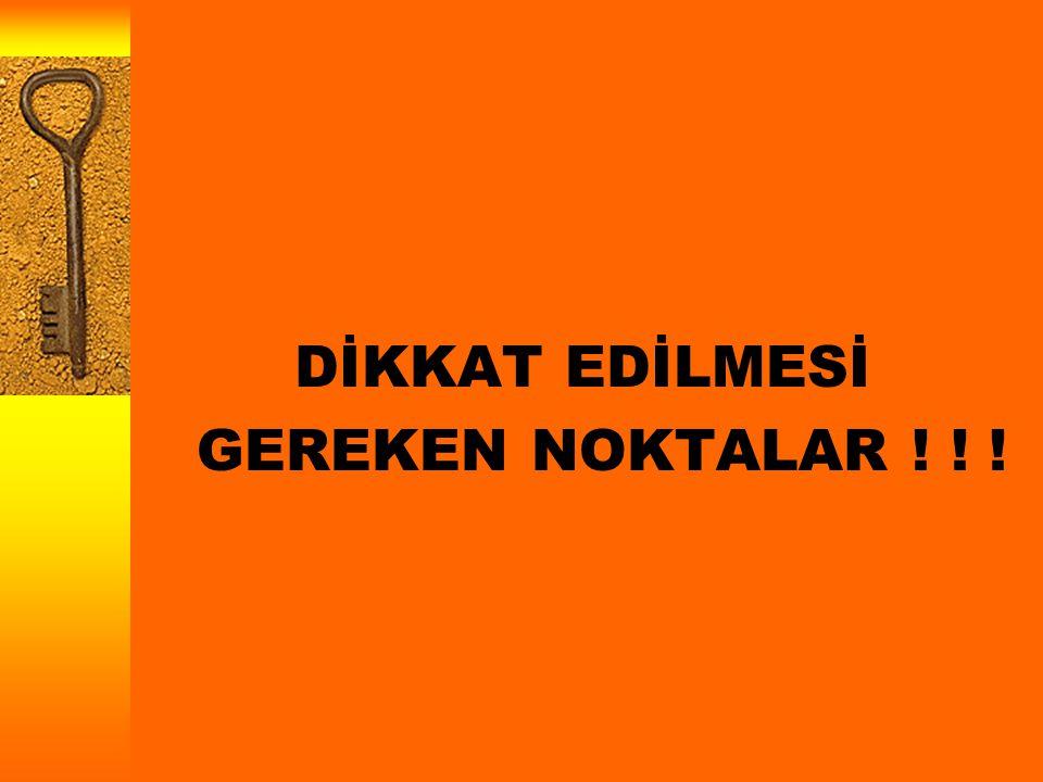 DİKKAT EDİLMESİ GEREKEN NOKTALAR ! ! !