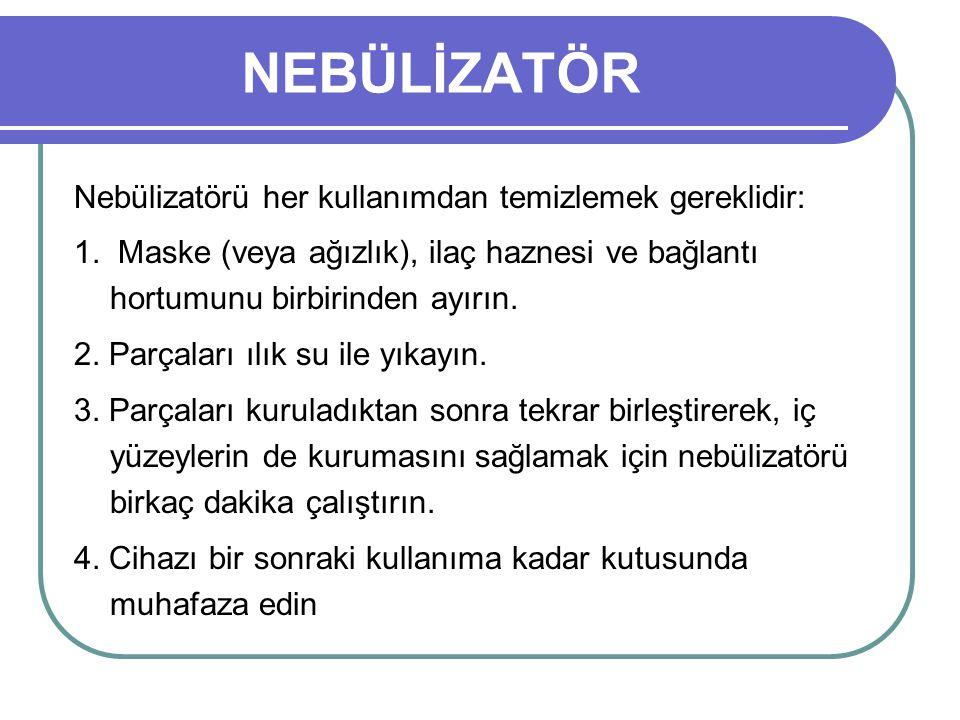 NEBÜLİZATÖR Nebülizatörü her kullanımdan temizlemek gereklidir: