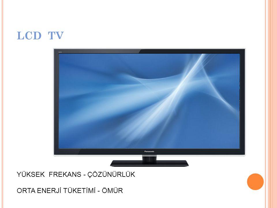 LCD TV YÜKSEK FREKANS - ÇÖZÜNÜRLÜK ORTA ENERJİ TÜKETİMİ - ÖMÜR