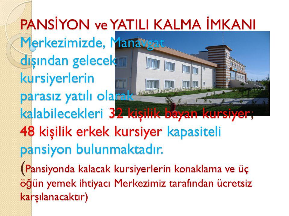 PANSİYON ve YATILI KALMA İMKANI Merkezimizde, Manavgat dışından gelecek kursiyerlerin parasız yatılı olarak kalabilecekleri 32 kişilik bayan kursiyer; 48 kişilik erkek kursiyer kapasiteli pansiyon bulunmaktadır.