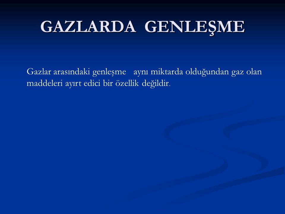 GAZLARDA GENLEŞME Gazlar arasındaki genleşme aynı miktarda olduğundan gaz olan maddeleri ayırt edici bir özellik değildir.