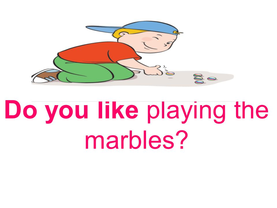 Do you like playing the marbles