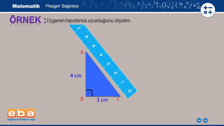 Pisagor Bağıntısı ÖRNEK : Üçgenin hipotenüs uzunluğunu ölçelim. A 4 cm 5 cm . B E B 3 cm C