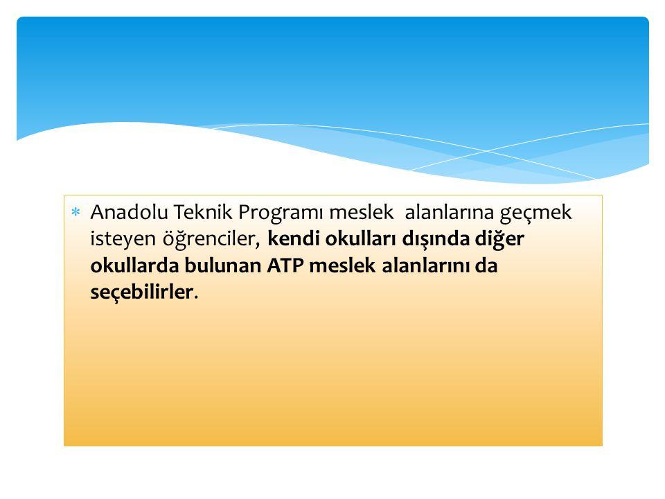 Anadolu Teknik Programı meslek alanlarına geçmek isteyen öğrenciler, kendi okulları dışında diğer okullarda bulunan ATP meslek alanlarını da seçebilirler.