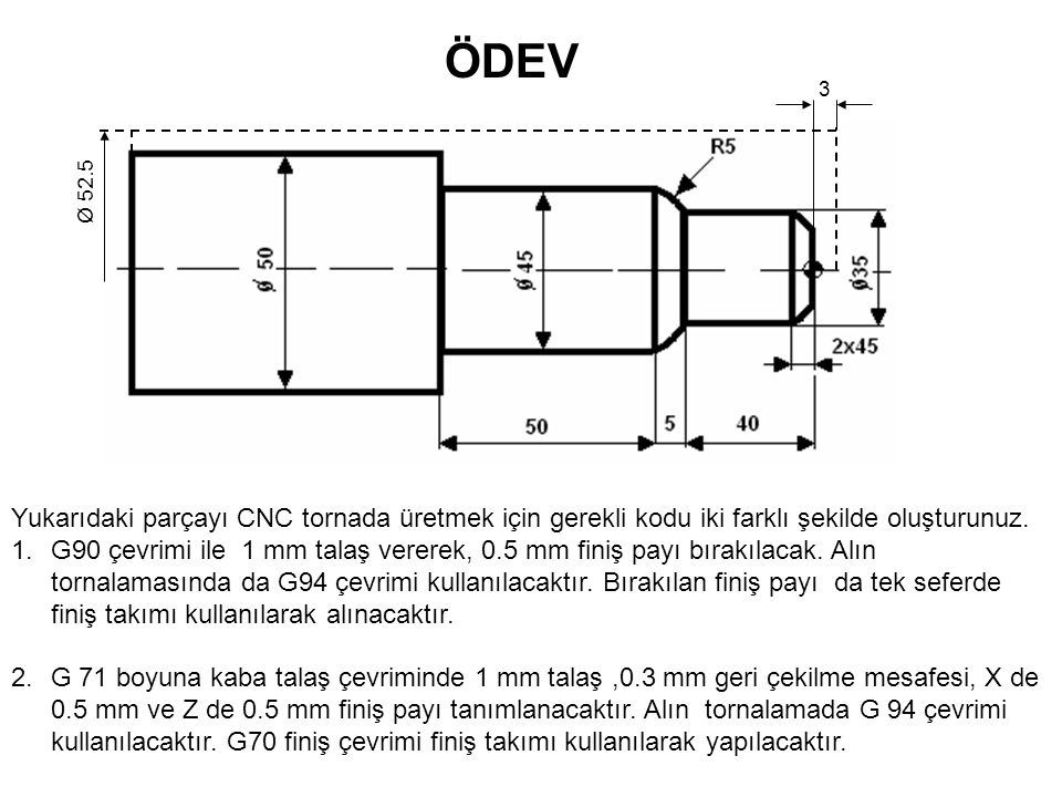 ÖDEV 3. Ø 52.5. Yukarıdaki parçayı CNC tornada üretmek için gerekli kodu iki farklı şekilde oluşturunuz.