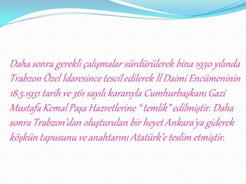 Daha sonra gerekli çalışmalar sürdürülerek bina 1930 yılında Trabzon Özel İdaresince tescil edilerek İl Daimi Encümeninin 18.5.1931 tarih ve 361 sayılı kararıyla Cumhurbaşkanı Gazi Mustafa Kemal Paşa Hazretlerine temlik edilmiştir. Daha sonra Trabzon'dan oluşturulan bir heyet Ankara'ya giderek köşkün tapusunu ve anahtarını Atatürk'e teslim etmiştir.