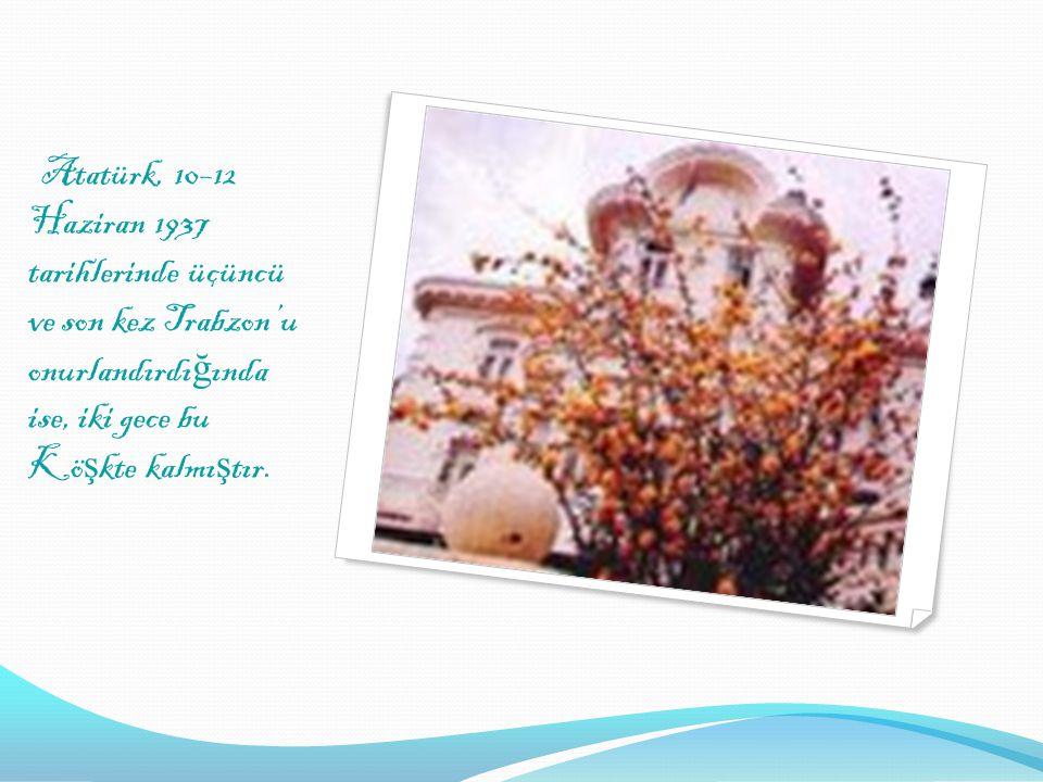 Atatürk, 10–12 Haziran 1937 tarihlerinde üçüncü ve son kez Trabzon'u onurlandırdığında ise, iki gece bu Köşkte kalmıştır.