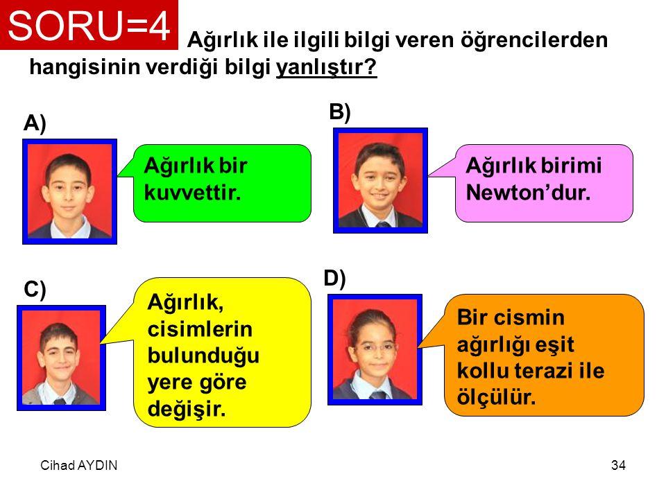 SORU=4 Ağırlık ile ilgili bilgi veren öğrencilerden hangisinin verdiği bilgi yanlıştır B) A) Ağırlık bir kuvvettir.