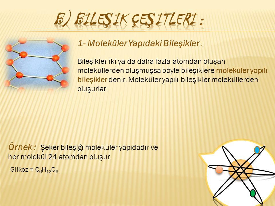 b) Bileşik Çeşitleri : 1- Moleküler Yapıdaki Bileşikler :