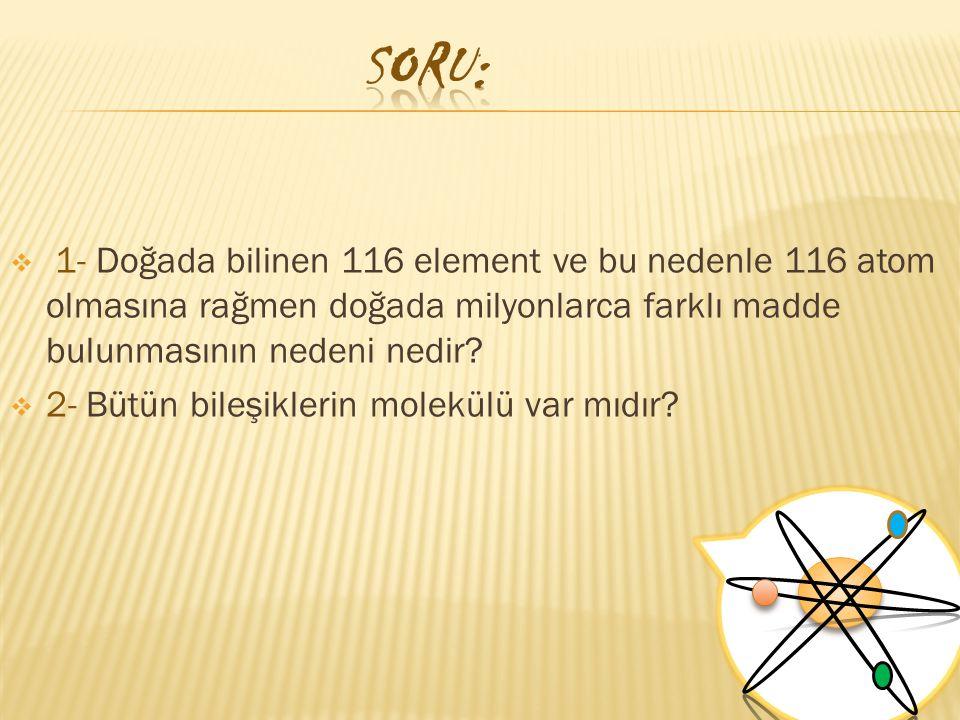SORU: 1- Doğada bilinen 116 element ve bu nedenle 116 atom olmasına rağmen doğada milyonlarca farklı madde bulunmasının nedeni nedir