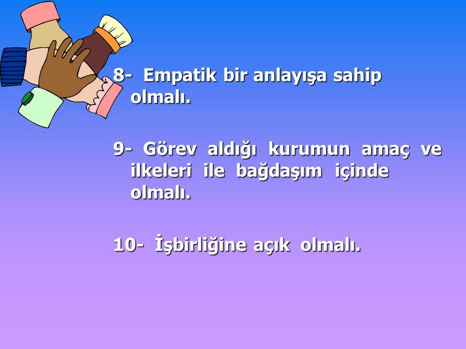 8- Empatik bir anlayışa sahip olmalı.