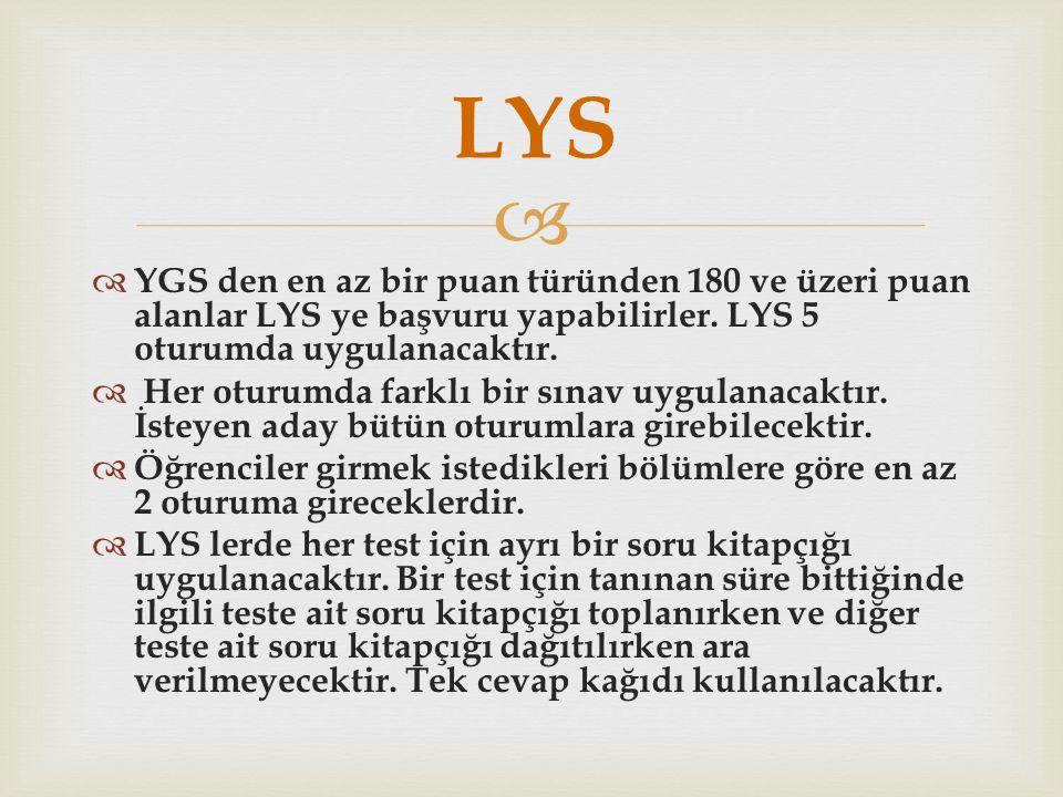 LYS YGS den en az bir puan türünden 180 ve üzeri puan alanlar LYS ye başvuru yapabilirler. LYS 5 oturumda uygulanacaktır.