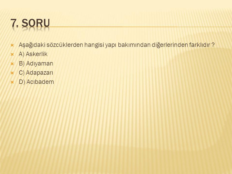7. SORU Aşağıdaki sözcüklerden hangisi yapı bakımından diğerlerinden farklıdır A) Askerlik. B) Adıyaman.