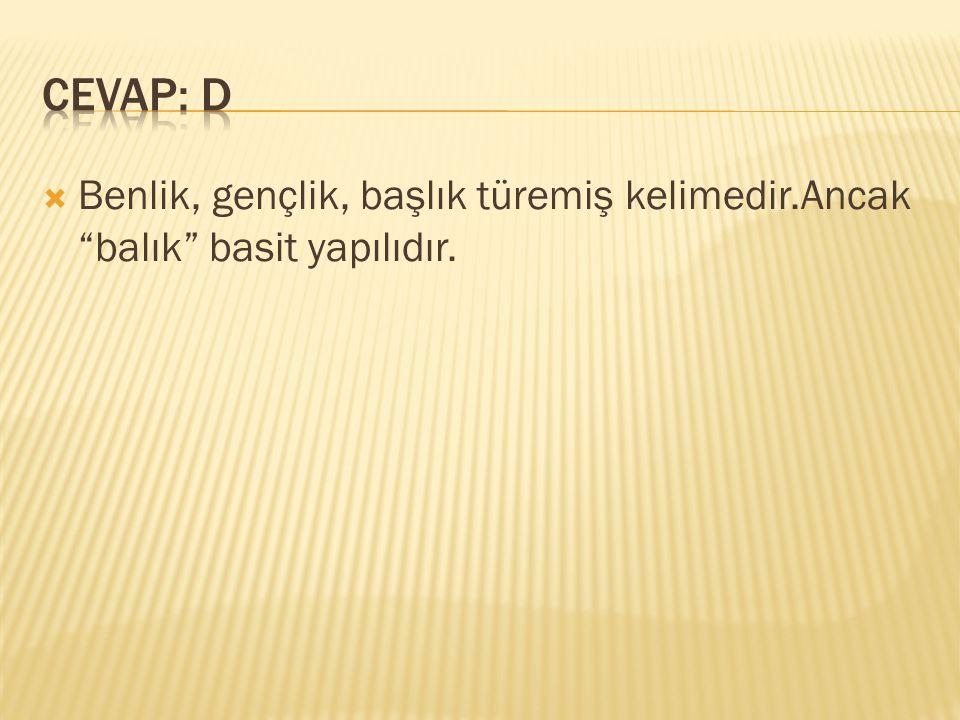 CEVAP: D Benlik, gençlik, başlık türemiş kelimedir.Ancak balık basit yapılıdır.