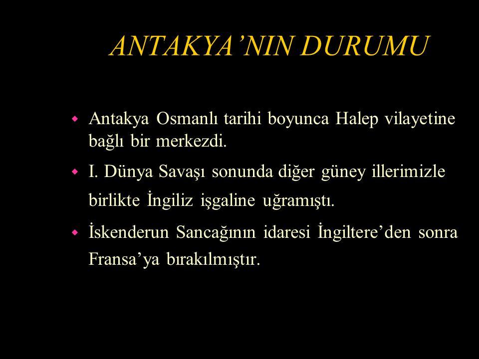 ANTAKYA'NIN DURUMU Antakya Osmanlı tarihi boyunca Halep vilayetine bağlı bir merkezdi.